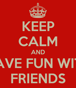 Poster: KEEP CALM AND HAVE FUN WITH FRIENDS