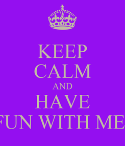 Poster: KEEP CALM AND HAVE FUN WITH ME!