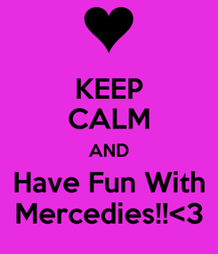 Poster: KEEP CALM AND Have Fun With Mercedies!!<3