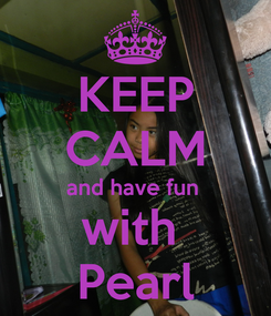 Poster: KEEP CALM and have fun  with  Pearl