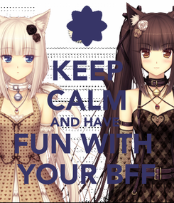 Poster: KEEP CALM AND HAVE  FUN WITH  YOUR BFF