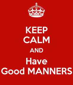 Poster: KEEP CALM AND Have Good MANNERS
