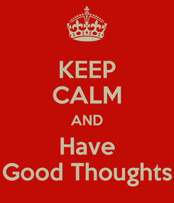 Poster: KEEP CALM AND Have Good Thoughts