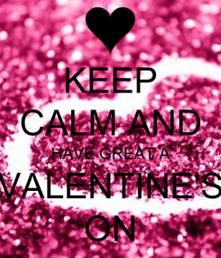 Poster: KEEP CALM AND HAVE GREAT A  VALENTINE'S  ON