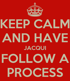 Poster: KEEP CALM AND HAVE JACQUI FOLLOW A PROCESS