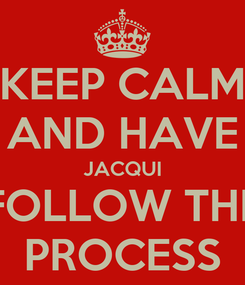 Poster: KEEP CALM AND HAVE JACQUI FOLLOW THE PROCESS