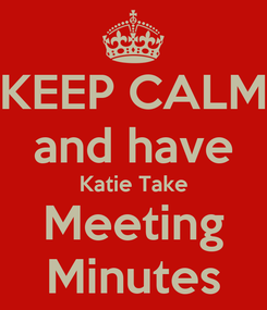 Poster: KEEP CALM and have Katie Take Meeting Minutes