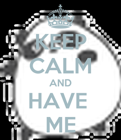 Poster: KEEP CALM AND HAVE  ME