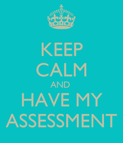 Poster: KEEP CALM AND  HAVE MY ASSESSMENT