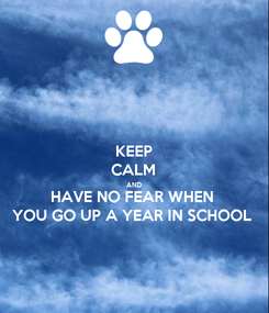 Poster: KEEP CALM AND HAVE NO FEAR WHEN YOU GO UP A YEAR IN SCHOOL
