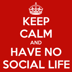 Poster: KEEP CALM AND HAVE NO SOCIAL LIFE
