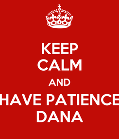 Poster: KEEP CALM AND HAVE PATIENCE DANA