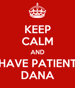 Poster: KEEP CALM AND HAVE PATIENT DANA