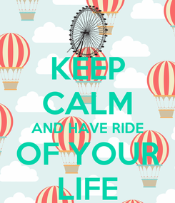 Poster: KEEP CALM AND HAVE RIDE OF YOUR LIFE