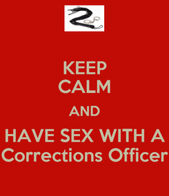 Poster: KEEP CALM AND HAVE SEX WITH A Corrections Officer