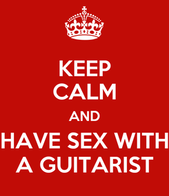 Poster: KEEP CALM AND HAVE SEX WITH A GUITARIST