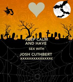 Poster: KEEP CALM AND HAVE  SEX WITH JOSH CUTHBERT  xxxxxxxxxxxxxxc