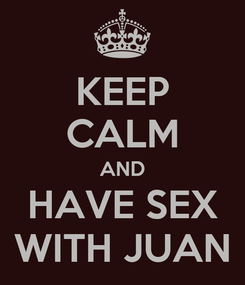 Poster: KEEP CALM AND HAVE SEX WITH JUAN
