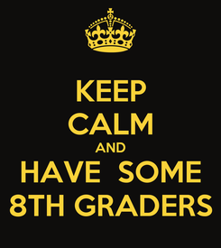 Poster: KEEP CALM AND HAVE  SOME 8TH GRADERS
