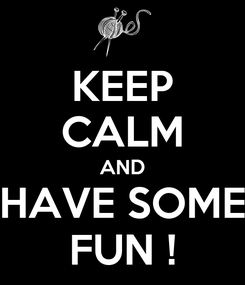 Poster: KEEP CALM AND HAVE SOME FUN !