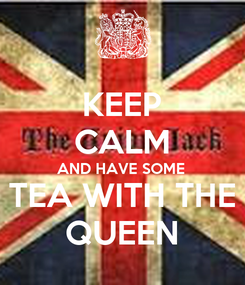 Poster: KEEP CALM AND HAVE SOME  TEA WITH THE QUEEN