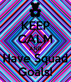 Poster: KEEP CALM AND Have Squad Goals!