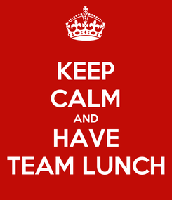 Poster: KEEP CALM AND HAVE TEAM LUNCH