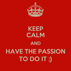 Poster: KEEP CALM AND HAVE THE PASSION TO DO IT ;)