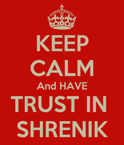 Poster: KEEP CALM And HAVE TRUST IN  SHRENIK