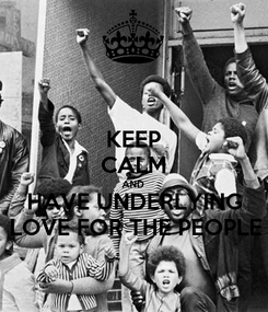 Poster: KEEP CALM AND HAVE UNDERLYING LOVE FOR THE PEOPLE