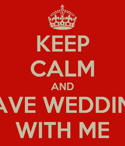 Poster: KEEP CALM AND HAVE WEDDING WITH ME