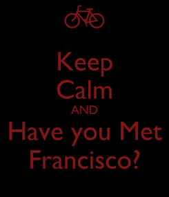 Poster: Keep Calm AND Have you Met Francisco?