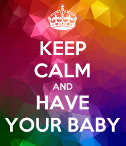 Poster: KEEP CALM AND HAVE YOUR BABY