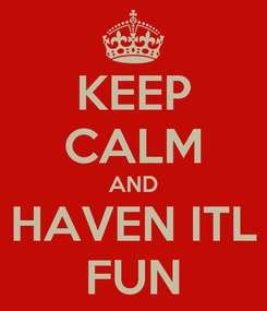 Poster: KEEP CALM AND HAVEN ITL FUN