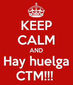 Poster: KEEP CALM AND Hay huelga CTM!!!