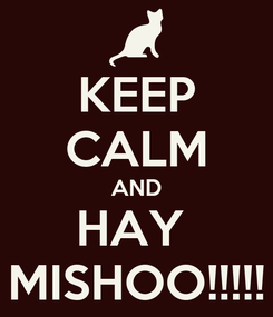 Poster: KEEP CALM AND HAY  MISHOO!!!!!