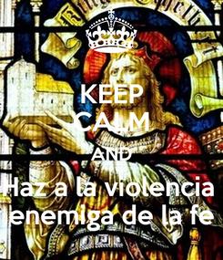 Poster: KEEP CALM AND Haz a la violencia  enemiga de la fe