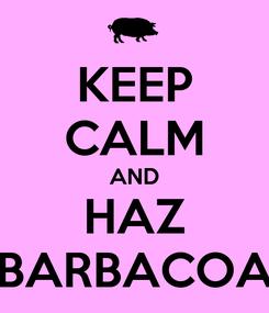 Poster: KEEP CALM AND HAZ BARBACOA