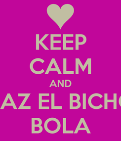 Poster: KEEP CALM AND HAZ EL BICHO BOLA
