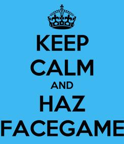 Poster: KEEP CALM AND HAZ FACEGAME