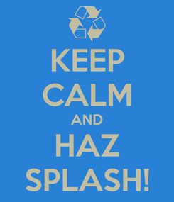 Poster: KEEP CALM AND HAZ SPLASH!