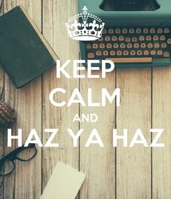Poster: KEEP CALM AND HAZ YA HAZ