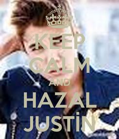 Poster: KEEP CALM AND HAZAL JUSTİN