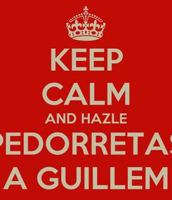 Poster: KEEP CALM AND HAZLE PEDORRETAS A GUILLEM