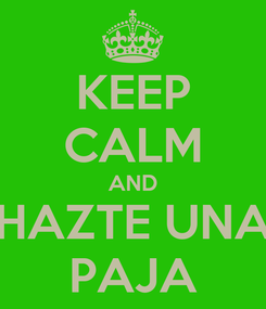 Poster: KEEP CALM AND HAZTE UNA PAJA