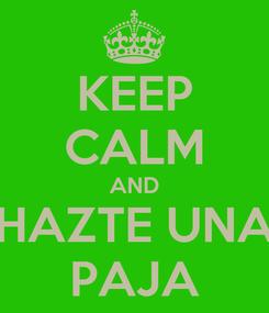 Poster: KEEP CALM AND HAZTE UNA PAJA