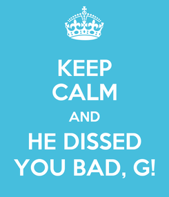 Poster: KEEP CALM AND HE DISSED YOU BAD, G!