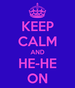 Poster: KEEP CALM AND HE-HE ON