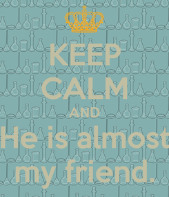 Poster: KEEP CALM AND He is almost my friend.
