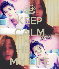 Poster: KEEP CALM AND HE IS MY LIFE
